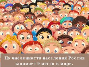 По численности населения Россия занимает 9 место в мире.
