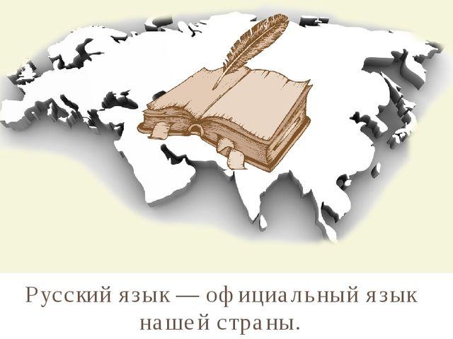 Русский язык — официальный язык нашей страны.