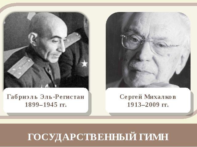 Габриэль Эль-Регистан 1899–1945 гг. Сергей Михалков 1913–2009 гг. ГОСУДАРСТВЕ...