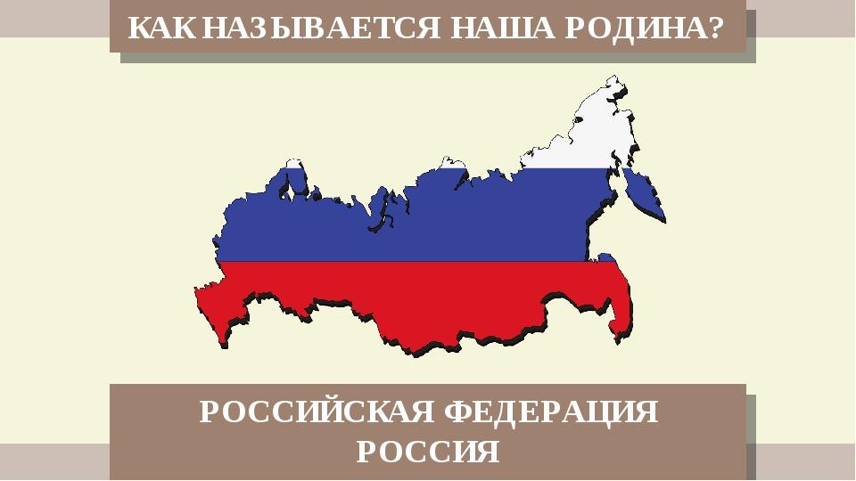 КАК НАЗЫВАЕТСЯ НАША РОДИНА? РОССИЙСКАЯ ФЕДЕРАЦИЯ РОССИЯ