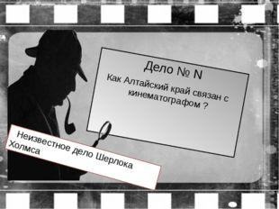 Дело № N Как Алтайский край связан с кинематографом ? Неизвестное дело Шерлок
