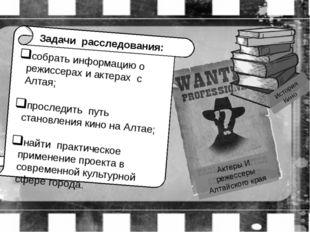 Задачи расследования: собрать информацию о режиссерах и актерах с Алтая; про