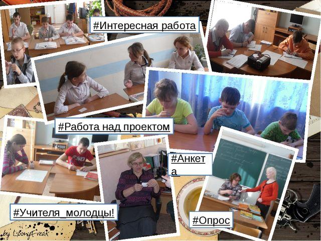 #Работа над проектом #Анкета #Интересная работа #Учителя_молодцы! #Опрос