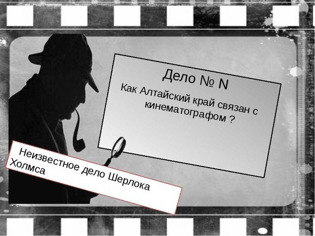 Дело № N Как Алтайский край связан с кинематографом ? Неизвестное дело Шерлок...