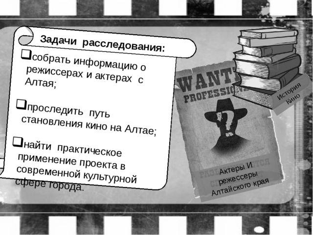 Задачи расследования: собрать информацию о режиссерах и актерах с Алтая; про...