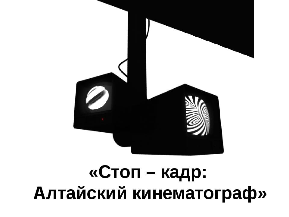 «Стоп – кадр: Алтайский кинематограф»