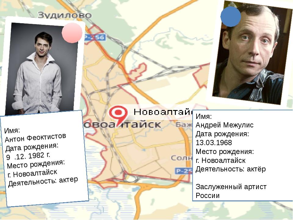 Имя: Антон Феоктистов Дата рождения: 9 .12. 1982 г. Место рождения: г. Новоа...