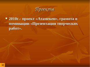 Проекты 2010г.- проект «Атамекен», грамота в номинации «Презентация творчески
