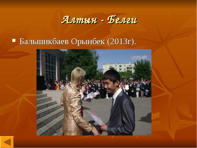 Алтын - Белги Бальшикбаев Орынбек (2013г).
