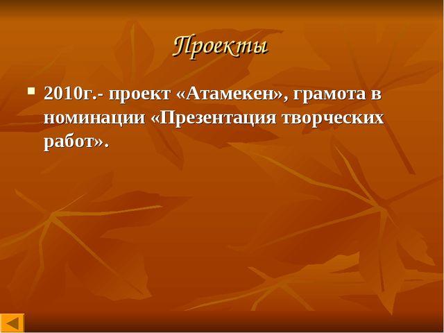 Проекты 2010г.- проект «Атамекен», грамота в номинации «Презентация творчески...