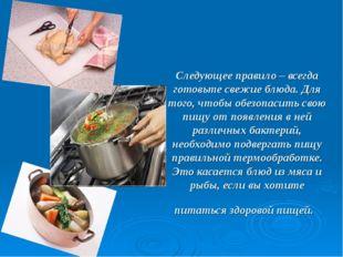 Следующее правило – всегда готовьте свежие блюда. Для того, чтобы обезопасить