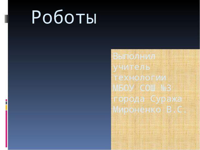 Роботы Выполнил учитель технологии МБОУ СОШ №3 города Суража Мироненко В.С.
