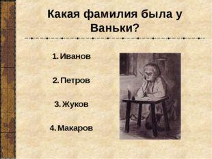 Какая фамилия была у Ваньки? Иванов Петров Жуков Макаров