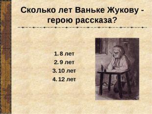 Сколько лет Ваньке Жукову - герою рассказа? 8 лет 9 лет 10 лет 12 лет