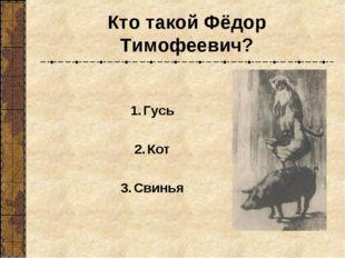 Кто такой Фёдор Тимофеевич? Гусь Кот Свинья