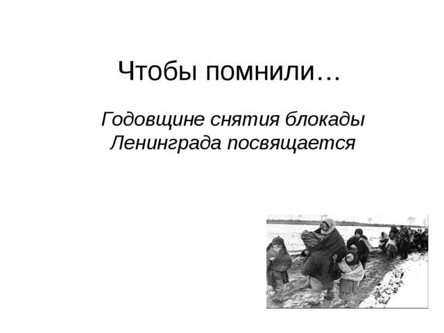 Чтобы помнили… Годовщине снятия блокады Ленинграда посвящается