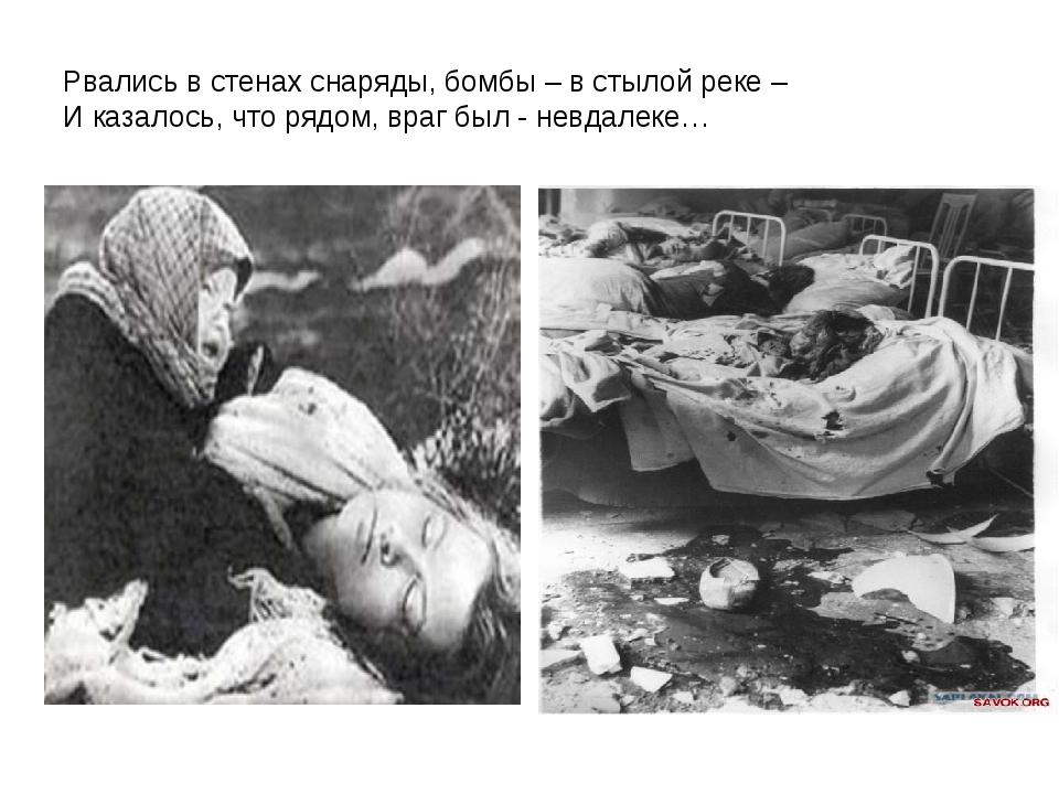 Рвались в стенах снаряды, бомбы – в стылой реке – И казалось, что рядом, враг...