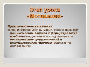 Этап урока «Мотивация» Функциональное назначение: создание проблемной ситуаци