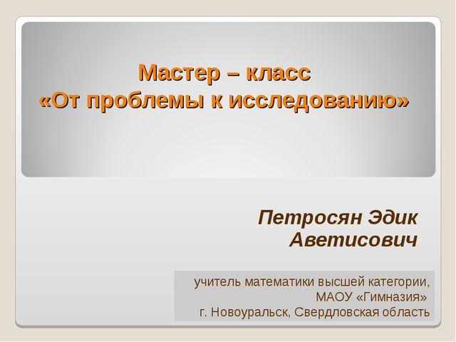 Мастер – класс «От проблемы к исследованию» Петросян Эдик Аветисович учитель...