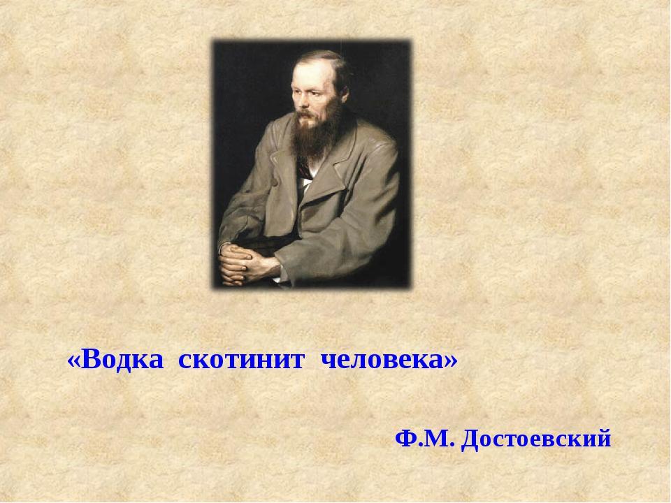 «Водка скотинит человека» Ф.М. Достоевский