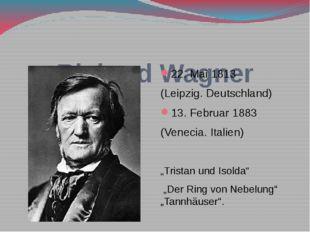 Richard Wagner 22. Mai 1813 (Leipzig. Deutschland) 13. Februar 1883 (Venecia