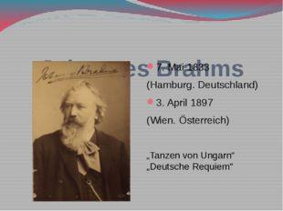 Johannes Brahms 7. Mai 1833 (Hamburg. Deutschland) 3. April 1897 (Wien. Öste