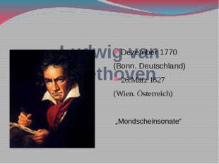 Ludwig van Beethoven Dezember 1770 (Bonn. Deutschland) 26.März 1827 (Wien. Ö