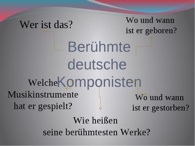 Berühmte deutsche Komponisten Wer ist das? Wo und wann ist er geboren? Welche...
