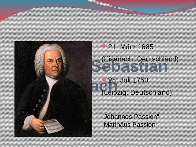 Johann Sebastian Bach 21. März 1685 (Eisenach. Deutschland) – 28. Juli 1750...