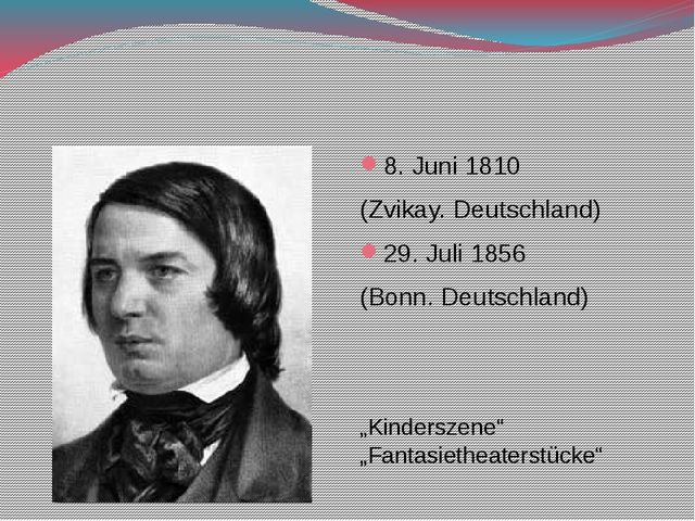 Robert Schumann 8. Juni 1810 (Zvikay. Deutschland) 29. Juli 1856 (Bonn. Deut...