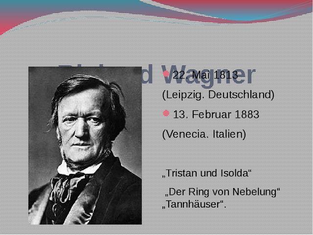 Richard Wagner 22. Mai 1813 (Leipzig. Deutschland) 13. Februar 1883 (Venecia...