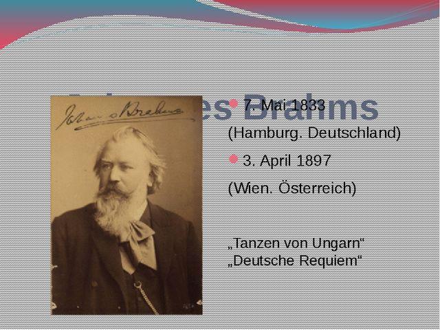 Johannes Brahms 7. Mai 1833 (Hamburg. Deutschland) 3. April 1897 (Wien. Öste...