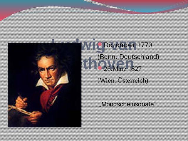 Ludwig van Beethoven Dezember 1770 (Bonn. Deutschland) 26.März 1827 (Wien. Ö...