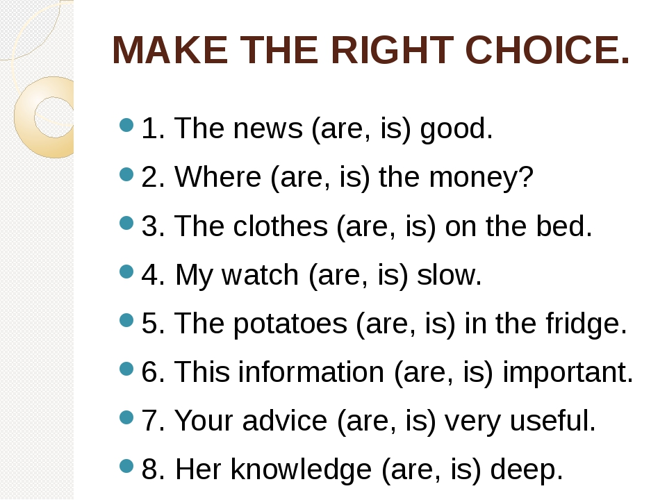 MAKE THE RIGHT CHOICE. 1. The news (are, is) good. 2. Where (are, is) the mon...