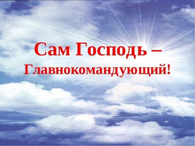 Сам Господь – Главнокомандующий!