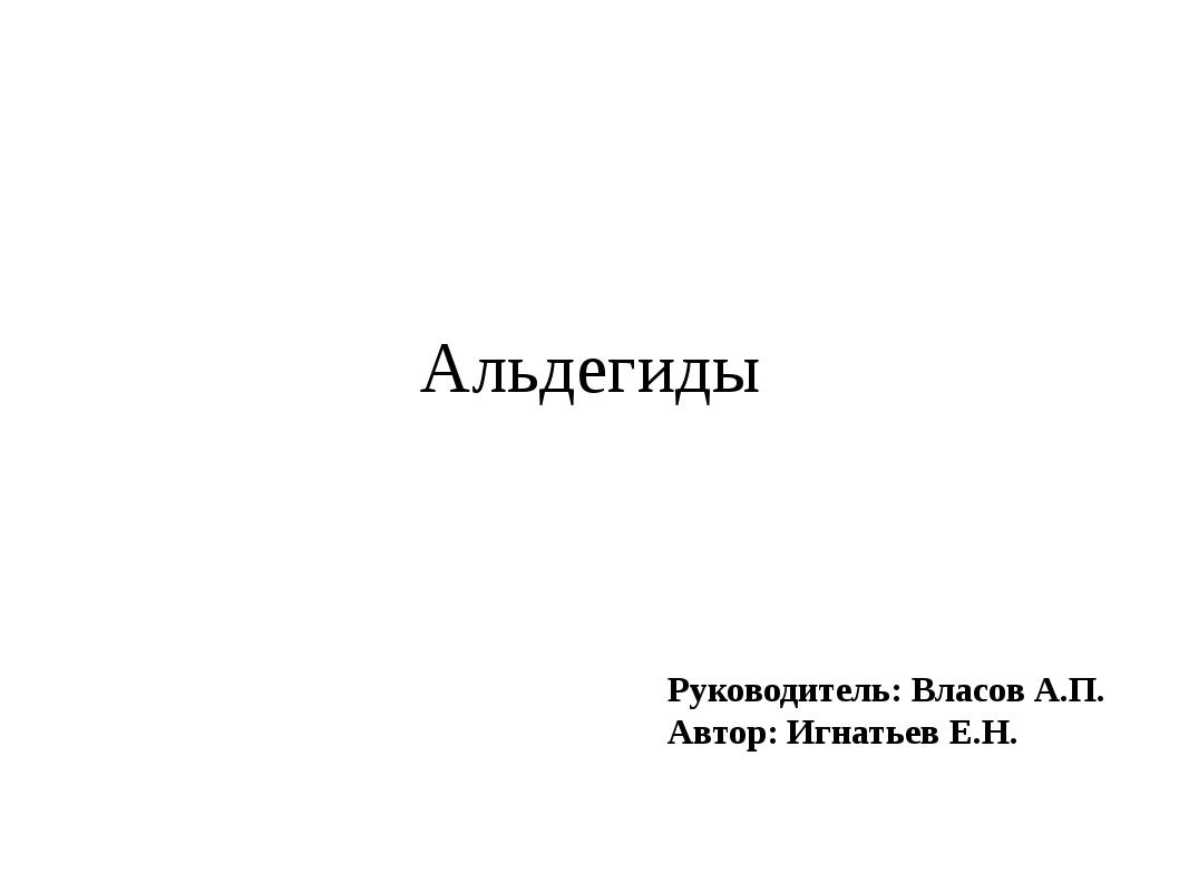 Руководитель: Власов А.П. Автор: Игнатьев Е.Н. Альдегиды