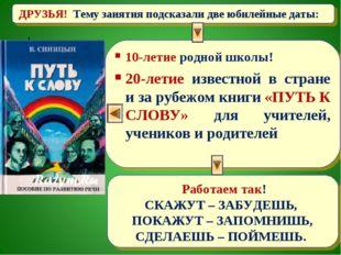ДРУЗЬЯ! Тему занятия подсказали две юбилейные даты: 10-летие родной школы! 20