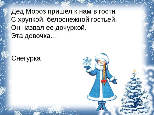 Дед Мороз пришел к нам в гости С хрупкой, белоснежной гостьей. Он назвал ее...