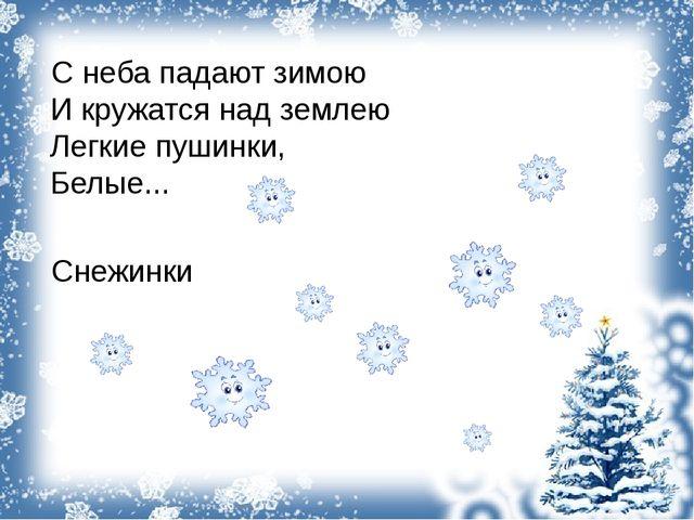 С неба падают зимою И кружатся над землею Легкие пушинки, Белые... Снежи...
