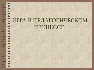 ИГРА В ПЕДАГОГИЧЕСКОМ ПРОЦЕССЕ