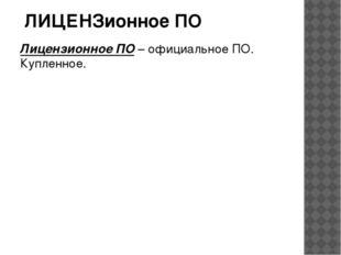 Лицензионное ПО – официальное ПО. Купленное. ЛИЦЕНЗионное ПО