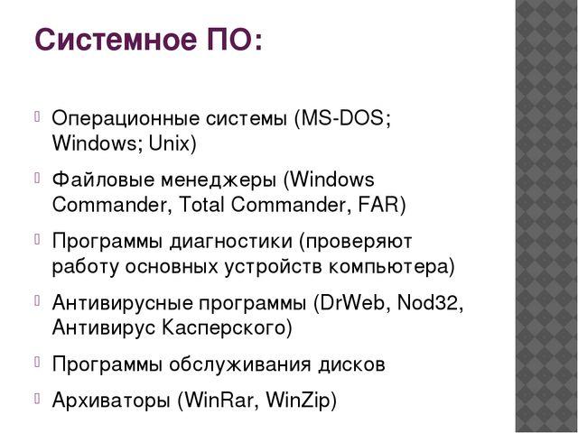 Системное ПО: Операционные системы (MS-DOS; Windows; Unix) Файловые менеджеры...