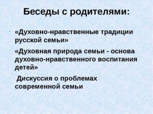 Беседы с родителями: «Духовно-нравственные традиции русской семьи» «Духовная