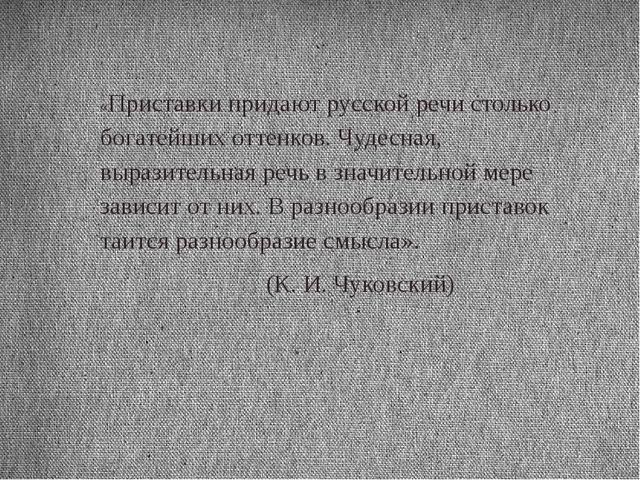 «Приставки придают русской речи столько богатейших оттенков. Чудесная, вырази...
