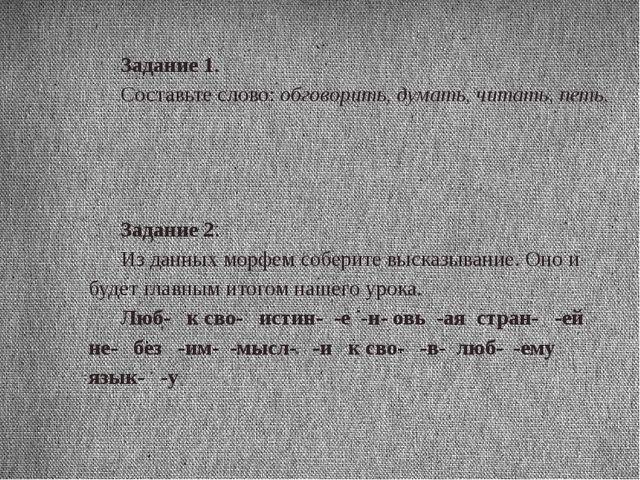 Задание 1. Составьте слово: обговорить, думать, читать, петь.  Задание 2. И...
