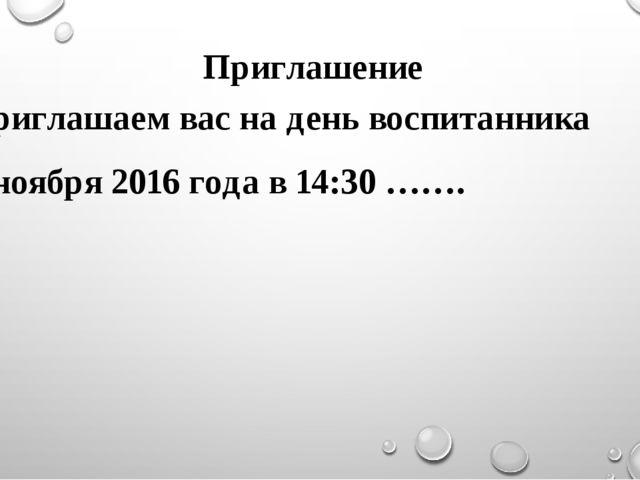 Приглашение Приглашаем вас на день воспитанника 9 ноября 2016 года в 14:30 …….
