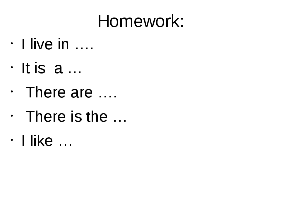 Homework: I live in …. It is a … There are …. There is the … I like …