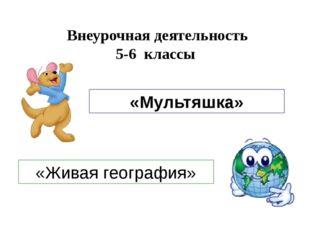 Внеурочная деятельность 5-6 классы «Живая география» «Мультяшка»