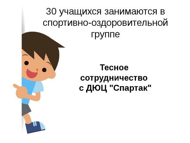"""Тесное сотрудничество с ДЮЦ """"Спартак"""" 30 учащихся занимаются в спортивно-оздо..."""