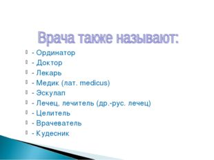 - Ординатор - Доктор - Лекарь - Медик (лат. medicus) - Эскулап - Лечец, лечит